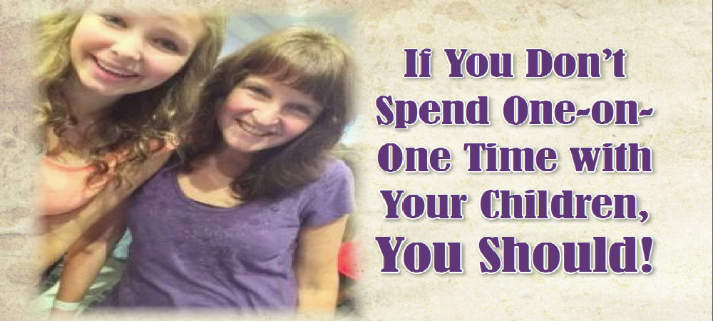 If You Don't Spend One-on-One Time with Your Children, You Should!